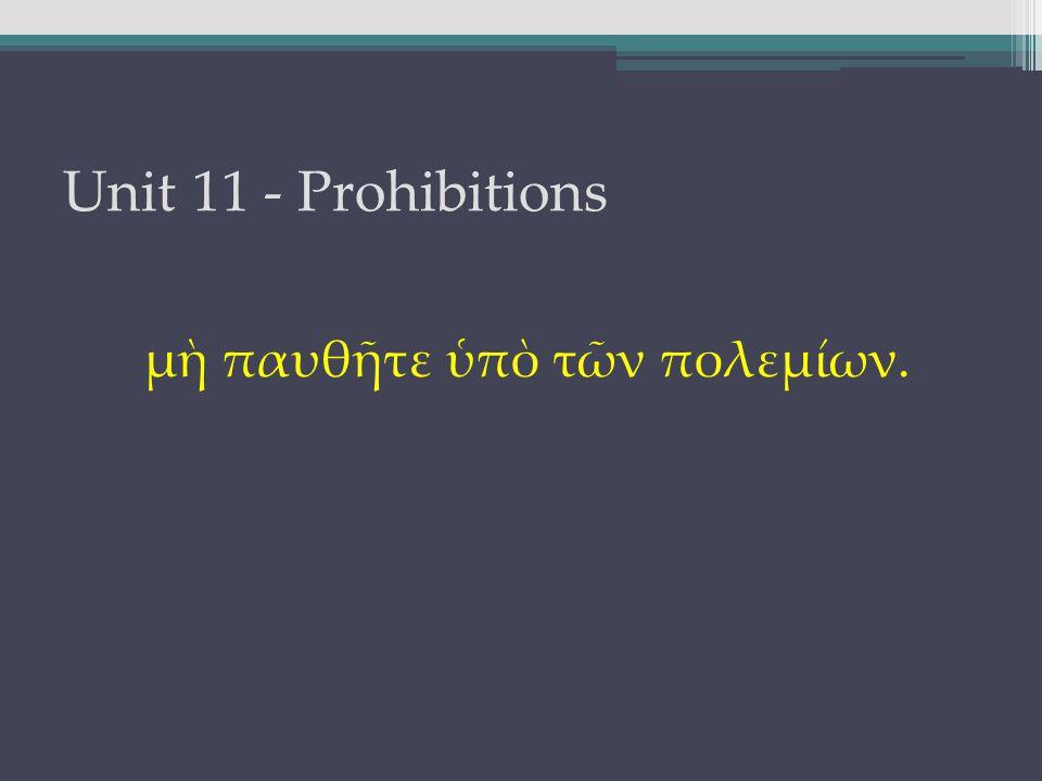 Unit 11 - Prohibitions μὴ παυθῆτε ὑπὸ τῶν πολεμίων.