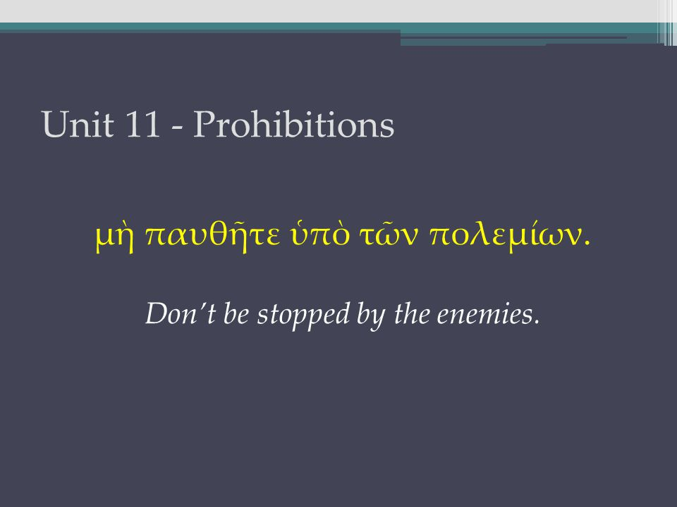 Unit 11 - Prohibitions μὴ παυθῆτε ὑπὸ τῶν πολεμίων. Don't be stopped by the enemies.