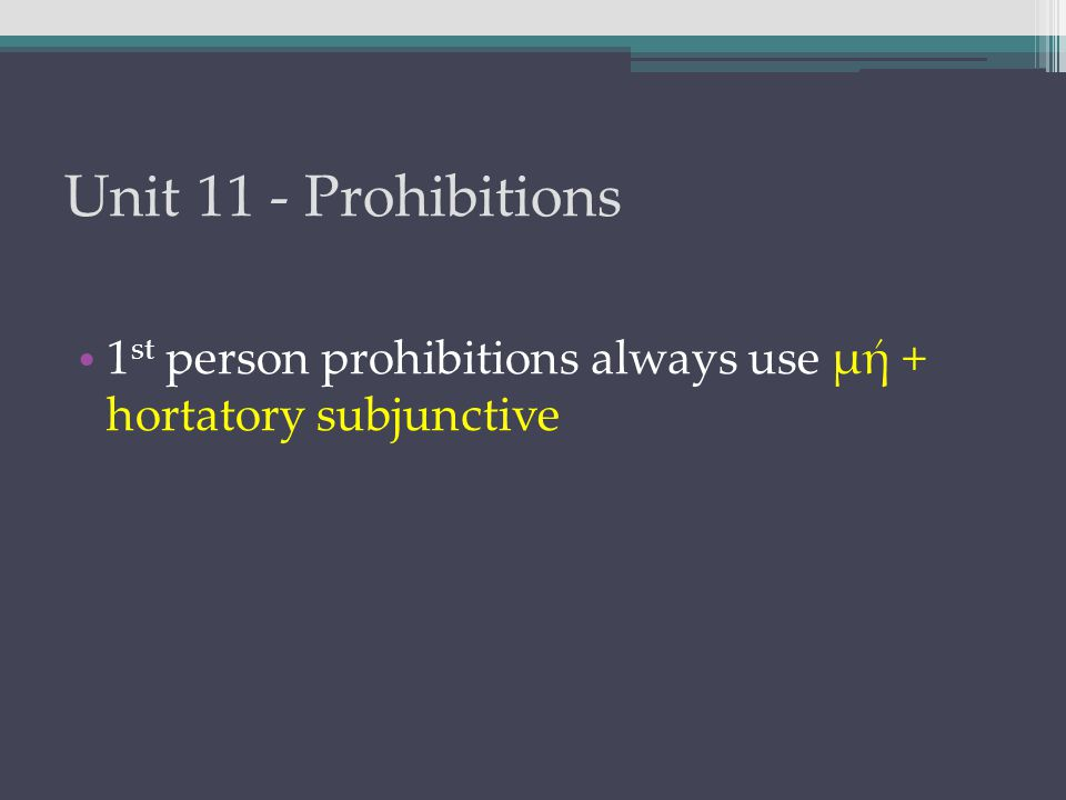 Unit 11 - Prohibitions 1 st person prohibitions always use μή + hortatory subjunctive