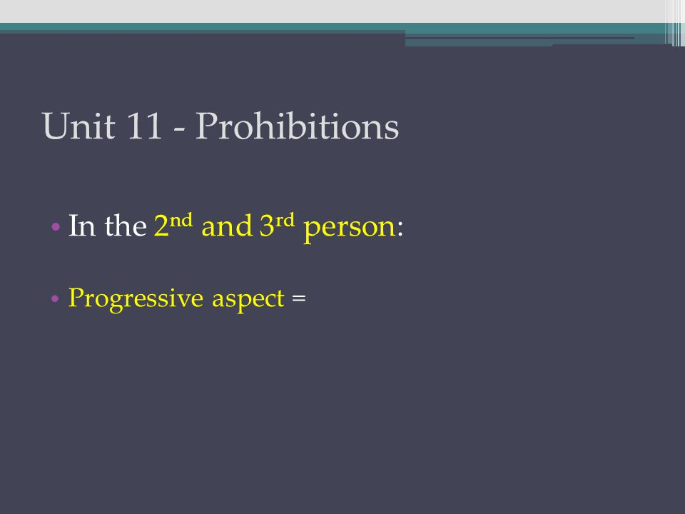 Unit 11 - Prohibitions In the 2 nd and 3 rd person: Progressive aspect =