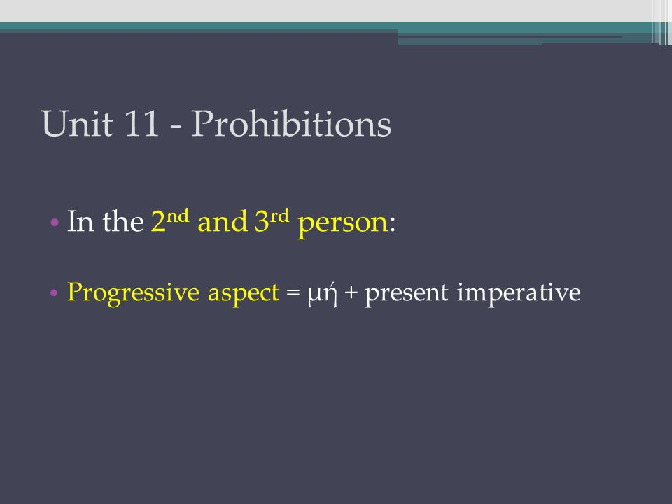 Unit 11 - Prohibitions In the 2 nd and 3 rd person: Progressive aspect = μή + present imperative