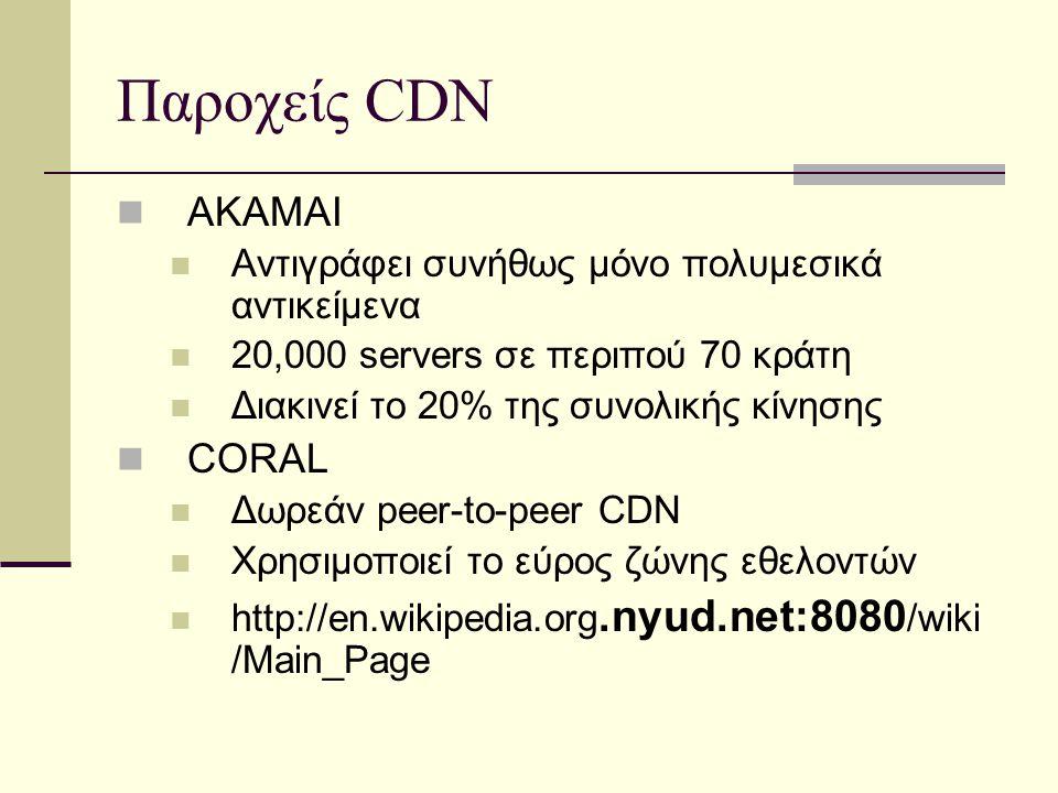 Παροχείς CDN ΑΚΑΜΑΙ Αντιγράφει συνήθως μόνο πολυμεσικά αντικείμενα 20,000 servers σε περιπού 70 κράτη Διακινεί το 20% της συνολικής κίνησης CORAL Δωρεάν peer-to-peer CDN Χρησιμοποιεί το εύρος ζώνης εθελοντών http://en.wikipedia.org.nyud.net:8080 /wiki /Main_Page