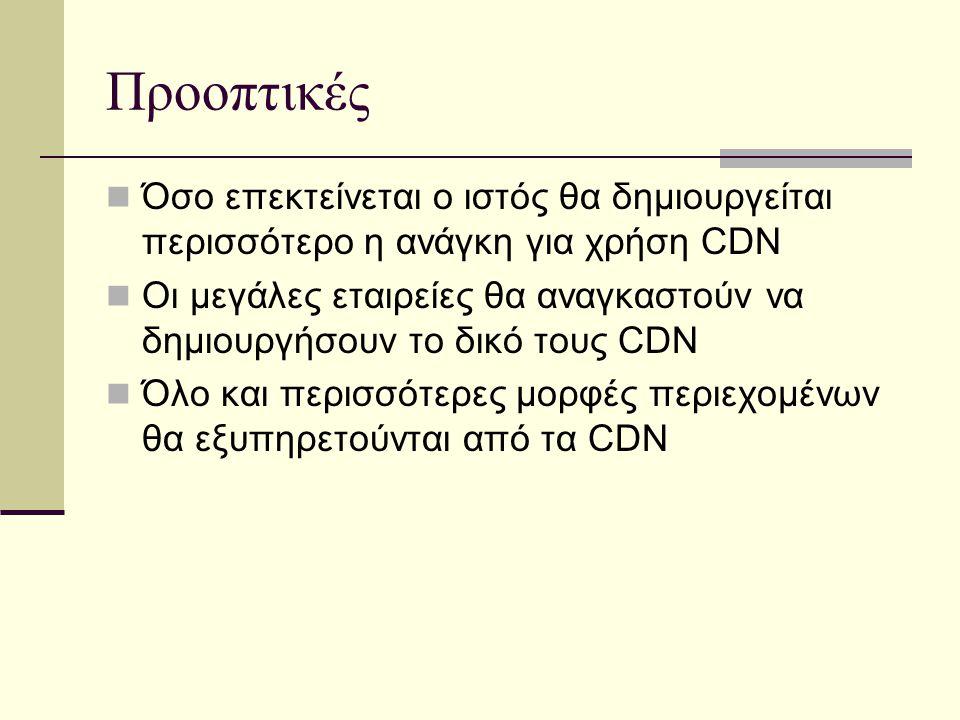 Προοπτικές Όσο επεκτείνεται ο ιστός θα δημιουργείται περισσότερο η ανάγκη για χρήση CDN Οι μεγάλες εταιρείες θα αναγκαστούν να δημιουργήσουν το δικό τους CDN Όλο και περισσότερες μορφές περιεχομένων θα εξυπηρετούνται από τα CDN