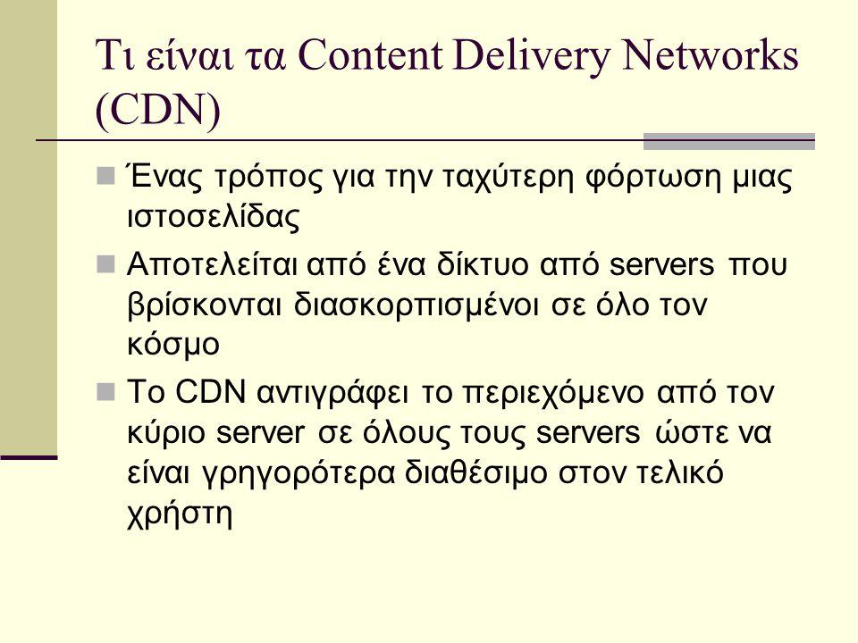Τι είναι τα Content Delivery Networks (CDN) Ένας τρόπος για την ταχύτερη φόρτωση μιας ιστοσελίδας Αποτελείται από ένα δίκτυο από servers που βρίσκονται διασκορπισμένοι σε όλο τον κόσμο Το CDN αντιγράφει το περιεχόμενο από τον κύριο server σε όλους τους servers ώστε να είναι γρηγορότερα διαθέσιμο στον τελικό χρήστη
