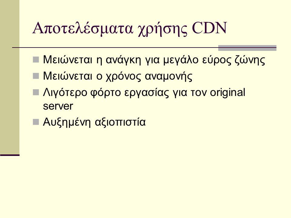 Αποτελέσματα χρήσης CDN Μειώνεται η ανάγκη για μεγάλο εύρος ζώνης Μειώνεται ο χρόνος αναμονής Λιγότερο φόρτο εργασίας για τον original server Αυξημένη αξιοπιστία