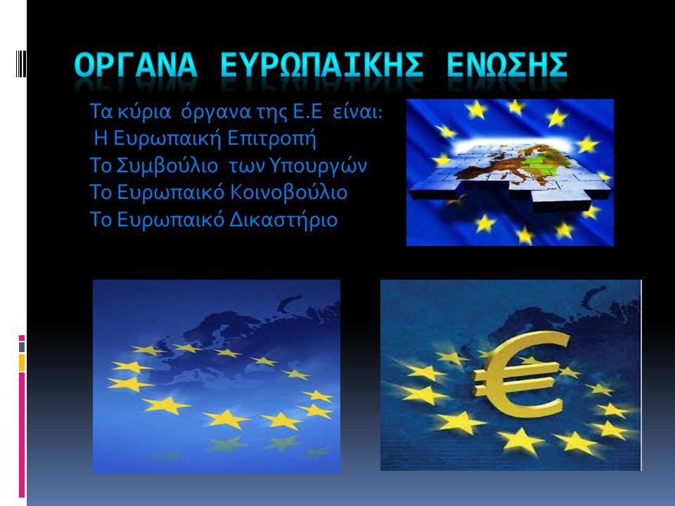 Τα κύρια όργανα της Ε.Ε είναι: Η Ευρωπαική Επιτροπή Το Συμβούλιο των Υπουργών Το Ευρωπαικό Κοινοβούλιο Το Ευρωπαικό Δικαστήριο