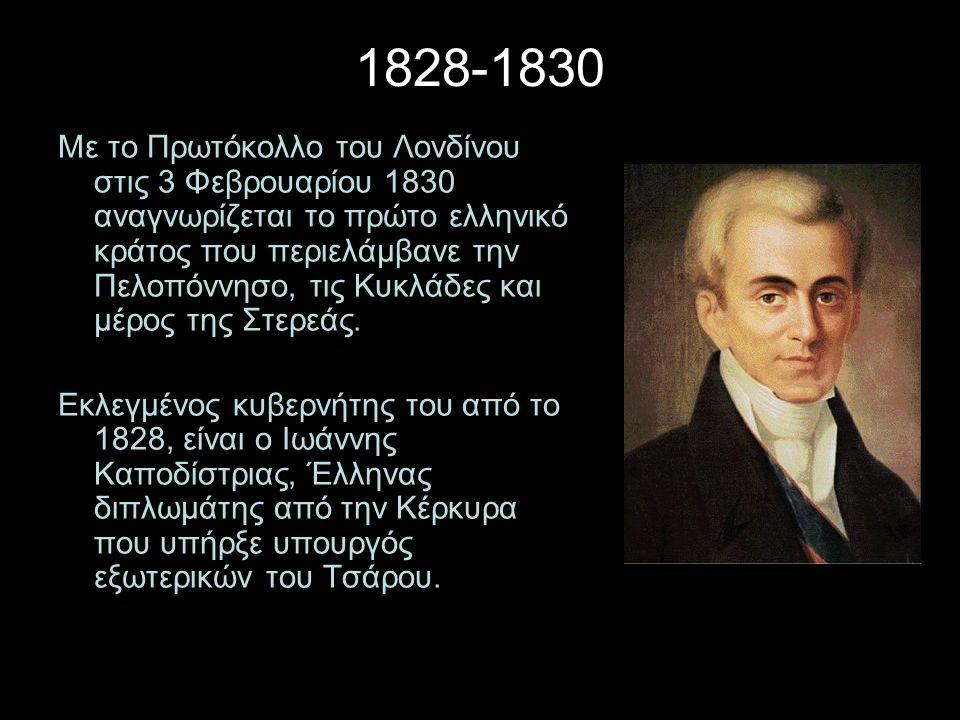 1828-1830 Με το Πρωτόκολλο του Λονδίνου στις 3 Φεβρουαρίου 1830 αναγνωρίζεται το πρώτο ελληνικό κράτος που περιελάμβανε την Πελοπόννησο, τις Κυκλάδες