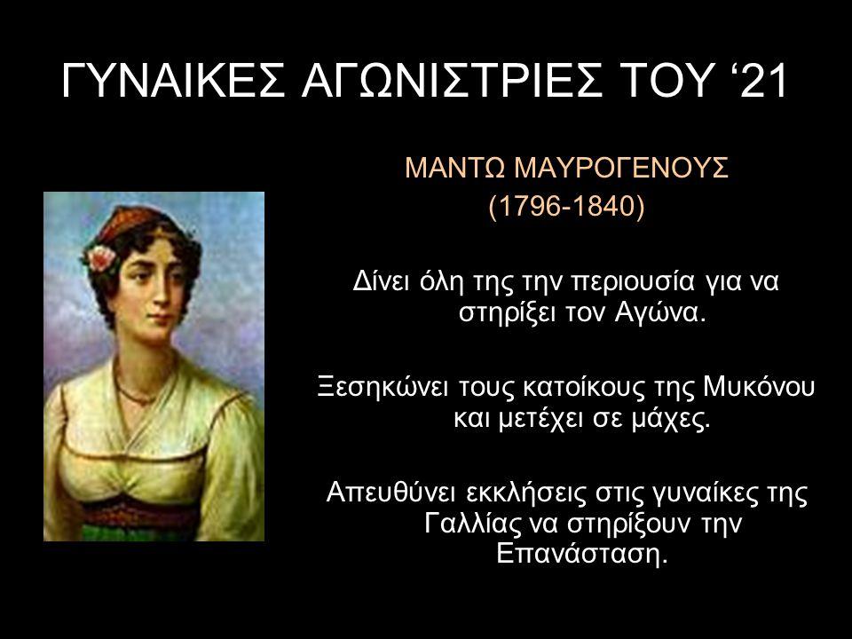 ΓΥΝΑΙΚΕΣ ΑΓΩΝΙΣΤΡΙΕΣ ΤΟΥ '21 ΜΑΝΤΩ ΜΑΥΡΟΓΕΝΟΥΣ (1796-1840) Δίνει όλη της την περιουσία για να στηρίξει τον Αγώνα. Ξεσηκώνει τους κατοίκους της Μυκόνου