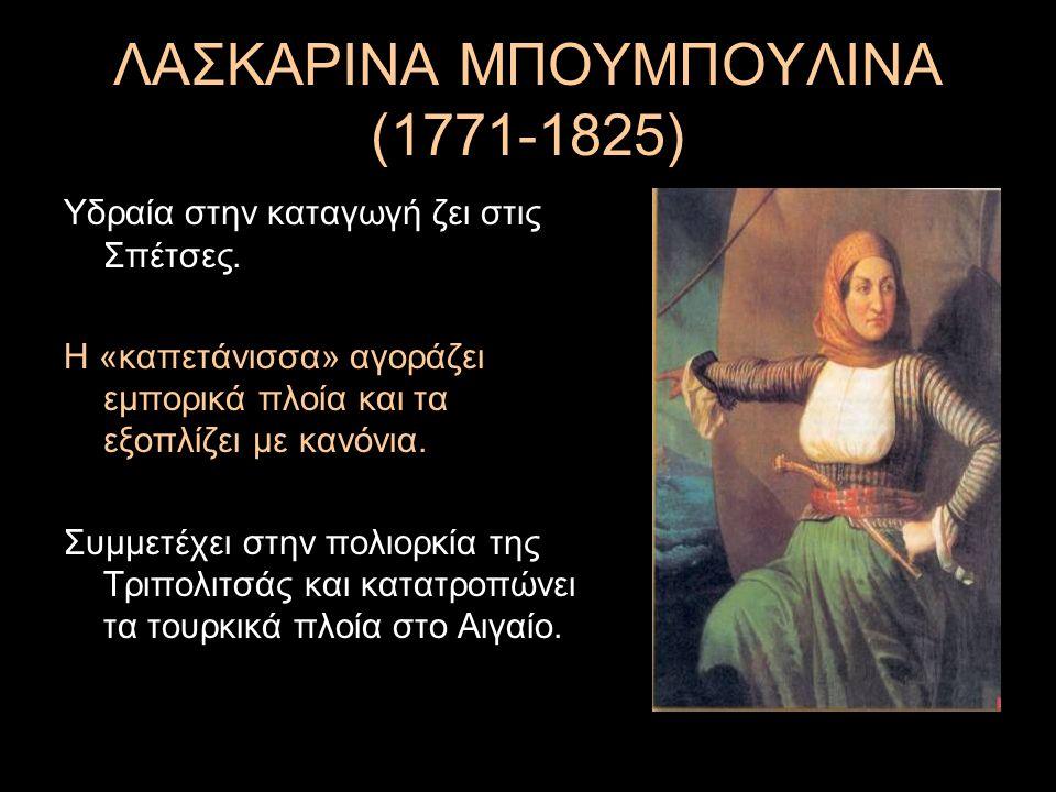 ΛΑΣΚΑΡΙΝΑ ΜΠΟΥΜΠΟΥΛΙΝΑ (1771-1825) Υδραία στην καταγωγή ζει στις Σπέτσες. Η «καπετάνισσα» αγοράζει εμπορικά πλοία και τα εξοπλίζει με κανόνια. Συμμετέ