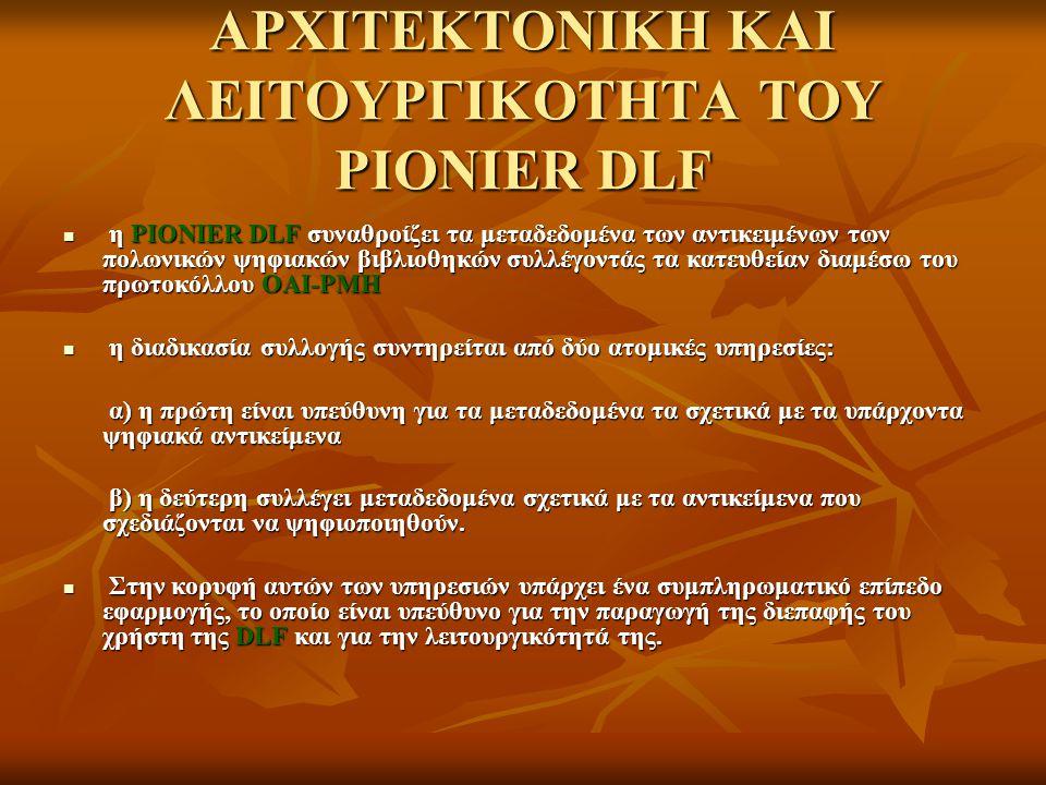 ΑΡΧΙΤΕΚΤΟΝΙΚΗ ΚΑΙ ΛΕΙΤΟΥΡΓΙΚΟΤΗΤΑ ΤΟΥ PIONIER DLF η PIONIER DLF συναθροίζει τα μεταδεδομένα των αντικειμένων των πολωνικών ψηφιακών βιβλιοθηκών συλλέγ