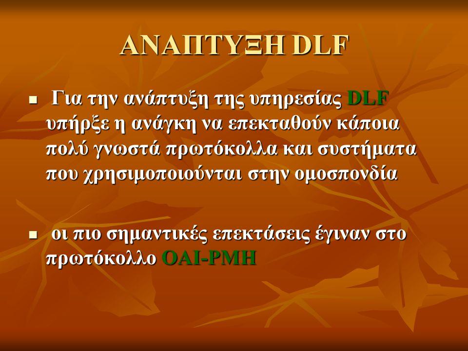 ΑΝΑΠΤΥΞΗ DLF Για την ανάπτυξη της υπηρεσίας DLF υπήρξε η ανάγκη να επεκταθούν κάποια πολύ γνωστά πρωτόκολλα και συστήματα που χρησιμοποιούνται στην ομ