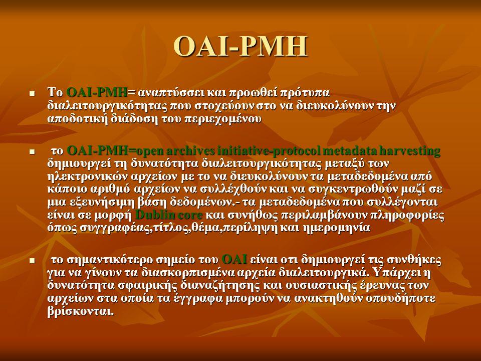 OAI-PMH Το OAI-PMH= αναπτύσσει και προωθεί πρότυπα διαλειτουργικότητας που στοχεύουν στο να διευκολύνουν την αποδοτική διάδοση του περιεχομένου Το OAI