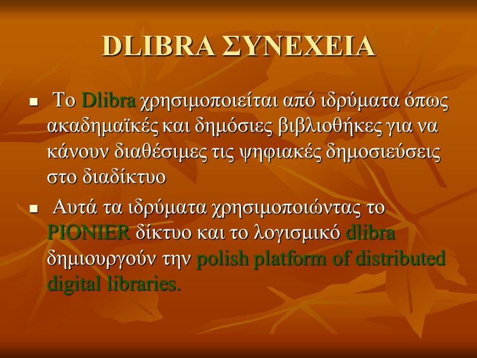 ΕΙΣΑΓΩΓΗ (2) Το 2001 αυτό το λογισμικό έγινε μέρος του πολωνικού PIONIER προγράμματος Το 2001 αυτό το λογισμικό έγινε μέρος του πολωνικού PIONIER προγράμματος το 2002 η πρώτη ψηφιακή βιβλιοθήκη που βασίζονταν στο λογισμικό dlibra, η ψηφιακή βιβλιοθήκη της Wielkopolska έγινε δημόσια διαθέσιμη – αυτή η βιβλιοθήκη σήμερα διατηρεί 82,449 ψηφιακά αντικείμενα και είναι η μεγαλύτερη ψηφιακή βιβλιοθήκη στην Πολωνία.(http://www.wbc.poznan.pl) το 2002 η πρώτη ψηφιακή βιβλιοθήκη που βασίζονταν στο λογισμικό dlibra, η ψηφιακή βιβλιοθήκη της Wielkopolska έγινε δημόσια διαθέσιμη – αυτή η βιβλιοθήκη σήμερα διατηρεί 82,449 ψηφιακά αντικείμενα και είναι η μεγαλύτερη ψηφιακή βιβλιοθήκη στην Πολωνία.(http://www.wbc.poznan.pl)(http://www.wbc.poznan.pl(http://www.wbc.poznan.pl το 2005 όλες οι ψηφιακές βιβλιοθήκες συνδέθηκαν κατευθείαν με το πρωτόκολλο OAI-PMH το 2005 όλες οι ψηφιακές βιβλιοθήκες συνδέθηκαν κατευθείαν με το πρωτόκολλο OAI-PMH Σήμερα στην Πολωνία υπάρχουν 9 τοπικές και 8 σχετικές με ιδρύματα ψηφιακές βιβλιοθήκες που είναι δημόσια διαθέσιμες και βασίζονται στο λογισμικό dlibra.Όλες μαζί δίνουν πρόσβαση σε πάνω από 125000 ψηφιακά αντικείμενα.