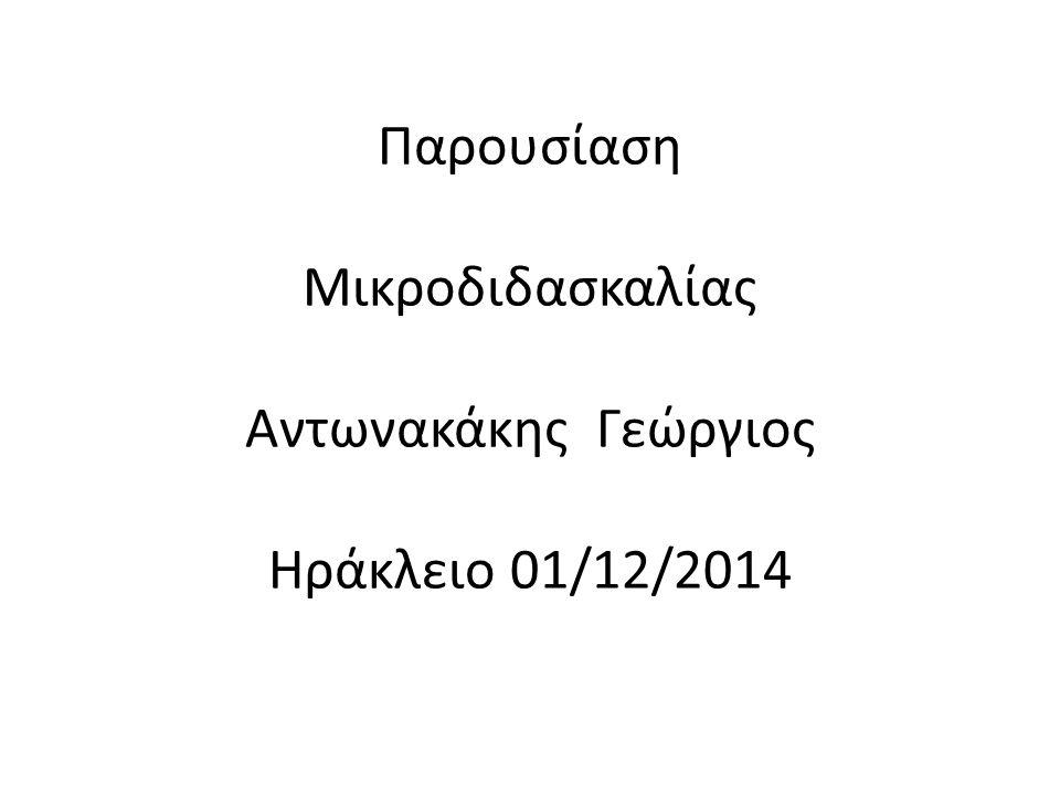 Παρουσίαση Μικροδιδασκαλίας Αντωνακάκης Γεώργιος Ηράκλειο 01/12/2014