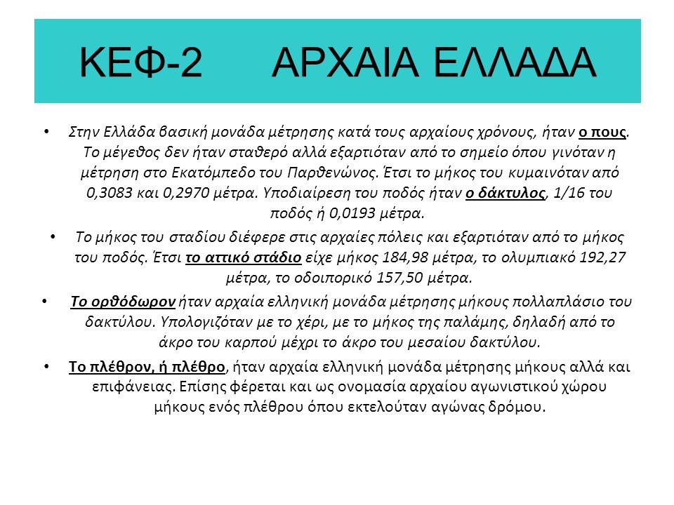 ΚΕΦ-2 ΑΡΧΑΙΑ ΕΛΛΑΔΑ Στην Ελλάδα βασική μονάδα μέτρησης κατά τους αρχαίους χρόνους, ήταν ο πους. Το μέγεθος δεν ήταν σταθερό αλλά εξαρτιόταν από το σημ