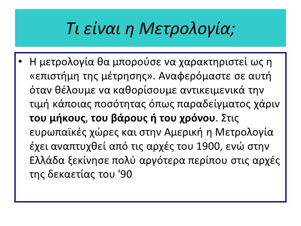 Τι είναι η Μετρολογία; Η μετρολογία θα μπορούσε να χαρακτηριστεί ως η «επιστήμη της μέτρησης». Αναφερόμαστε σε αυτή όταν θέλουμε να καθορίσουμε αντικε