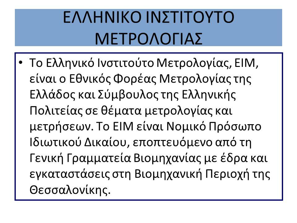 ΕΛΛΗΝΙΚΟ ΙΝΣΤΙΤΟΥΤΟ ΜΕΤΡΟΛΟΓΙΑΣ Το Ελληνικό Ινστιτούτο Μετρολογίας, ΕΙΜ, είναι ο Εθνικός Φορέας Μετρολογίας της Ελλάδος και Σύμβουλος της Ελληνικής Πο