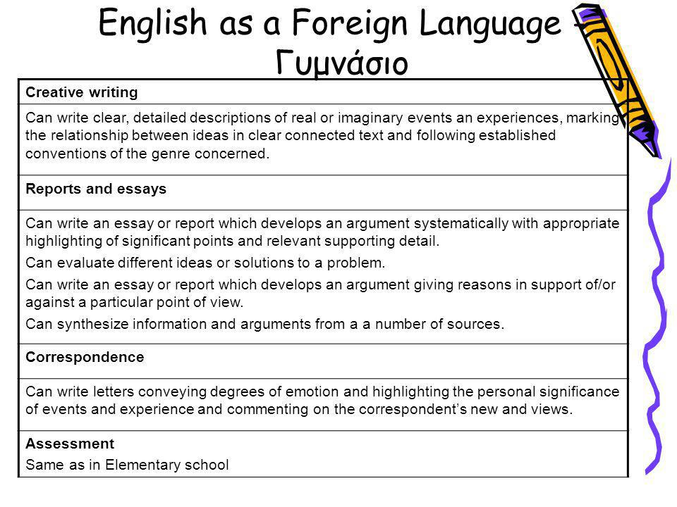 English as a Foreign Language - Γυμνάσιο Creative writing Can write clear, detailed descriptions of real or imaginary events an experiences, marking the relationship between ideas in clear connected text and following established conventions of the genre concerned.
