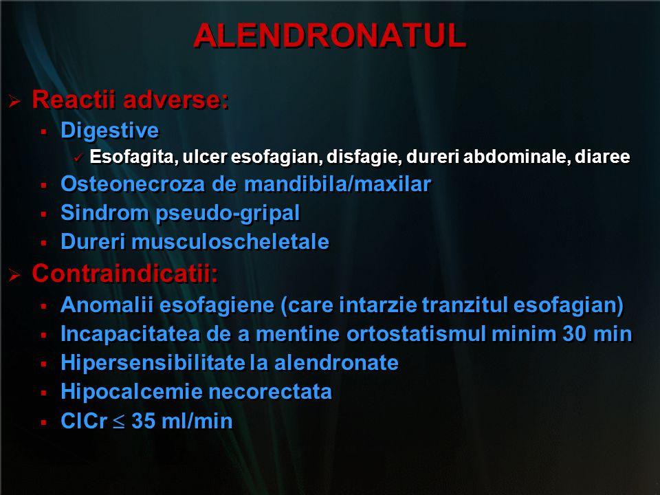 ALENDRONATUL   Reactii adverse:   Digestive Esofagita, ulcer esofagian, disfagie, dureri abdominale, diaree   Osteonecroza de mandibila/maxilar