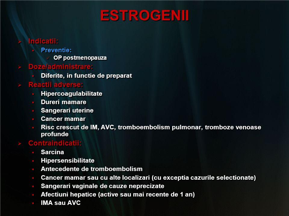 ESTROGENII   Indicatii:   Preventie: OP postmenopauza   Doze/administrare:   Diferite, in functie de preparat   Reactii adverse:   Hiperco