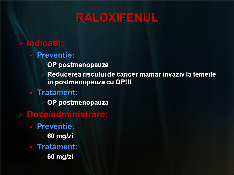 RALOXIFENUL   Indicatii:   Preventie: OP postmenopauza Reducerea riscului de cancer mamar invaziv la femeile in postmenopauza cu OP!!!   Tratame