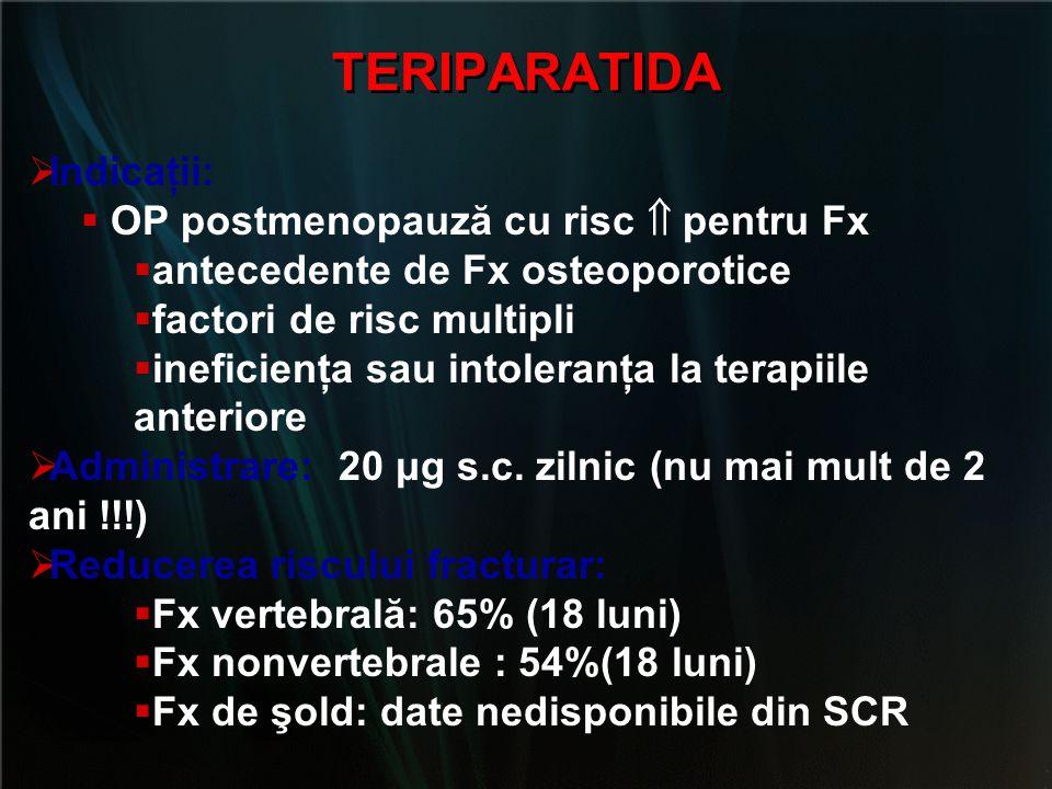 TERIPARATIDA  Indicaţii:  OP postmenopauză cu risc  pentru Fx  antecedente de Fx osteoporotice  factori de risc multipli  ineficienţa sau intole