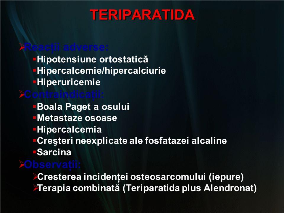 TERIPARATIDA  Reacţii adverse:  Hipotensiune ortostatică  Hipercalcemie/hipercalciurie  Hiperuricemie  Contraindicaţii:  Boala Paget a osului 