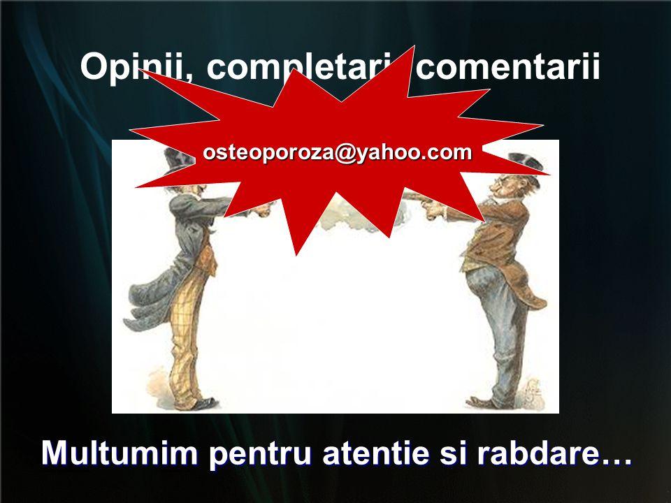 Opinii, completari, comentarii osteoporoza@yahoo.com Multumim pentru atentie si rabdare…