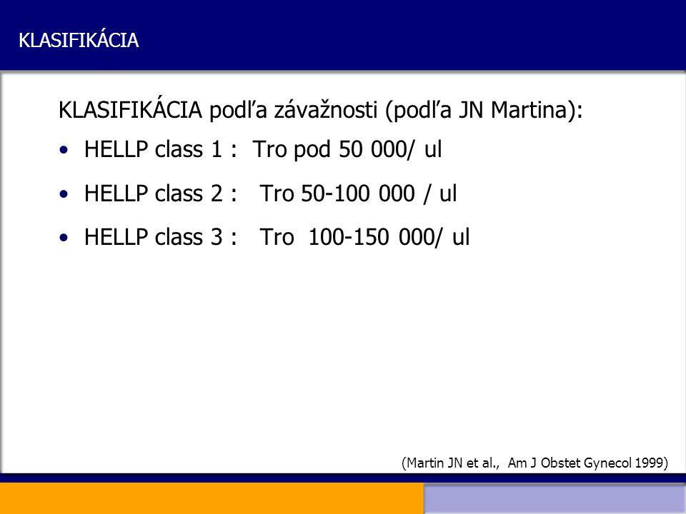 KLASIFIKÁCIA KLASIFIKÁCIA podľa závažnosti (podľa JN Martina): HELLP class 1 : Tro pod 50 000/ ul HELLP class 2 : Tro 50-100 000 / ul HELLP class 3 :