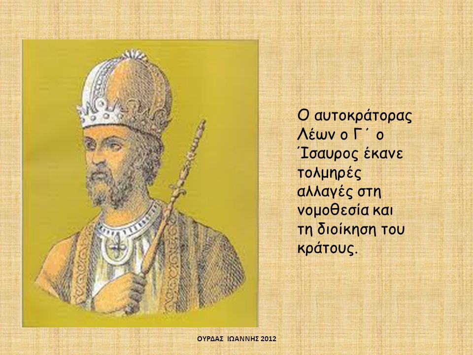 Ο αυτοκράτορας Λέων ο Γ΄ ο Ίσαυρος έκανε τολμηρές αλλαγές στη νομοθεσία και τη διοίκηση του κράτους. ΟΥΡΔΑΣ ΙΩΑΝΝΗΣ 2012