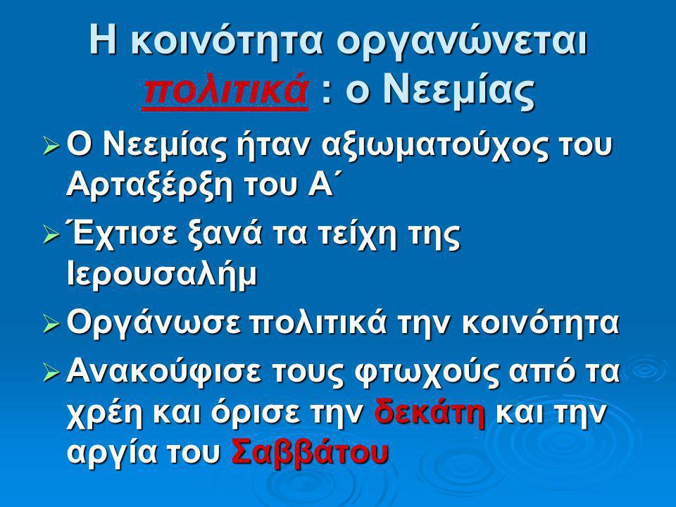 Η κοινότητα οργανώνεται : ο Νεεμίας Η κοινότητα οργανώνεται πολιτικά : ο Νεεμίας  Ο Νεεμίας ήταν αξιωματούχος του Αρταξέρξη του Α΄  Έχτισε ξανά τα τ