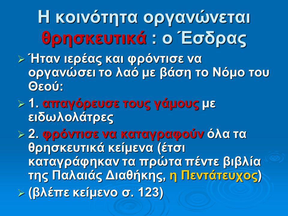 Η κοινότητα οργανώνεται θρησκευτικά : ο Έσδρας  Ήταν ιερέας και φρόντισε να οργανώσει το λαό με βάση το Νόμο του Θεού:  1. απαγόρευσε τους γάμους με