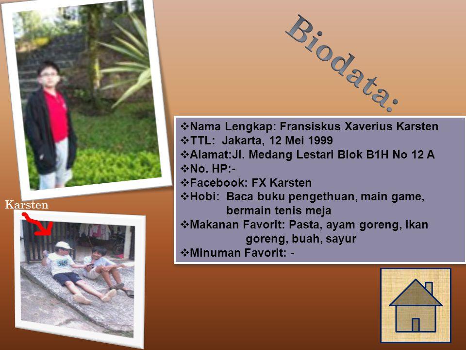 Karsten  Nama Lengkap: Fransiskus Xaverius Karsten  TTL: Jakarta, 12 Mei 1999  Alamat:Jl.