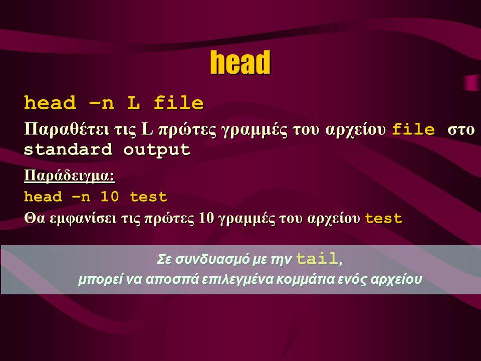 head head –n L file Παραθέτει τις L πρώτες γραμμές του αρχείου file στο standard output Παράδειγμα: head –n 10 test Θα εμφανίσει τις πρώτες 10 γραμμές του αρχείου test Σε συνδυασμό με την tail, μπορεί να αποσπά επιλεγμένα κομμάτια ενός αρχείου