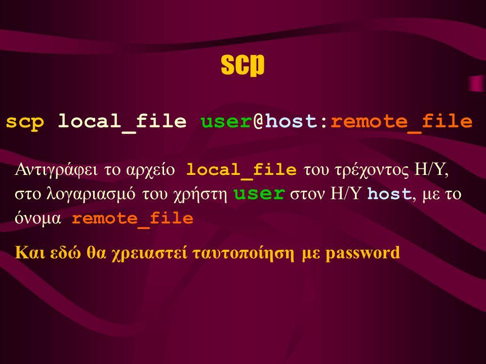 scp scp local_file user@host:remote_file Αντιγράφει το αρχείο local_file του τρέχοντος Η/Υ, στο λογαριασμό του χρήστη user στον Η/Υ host, με το όνομα remote_file Και εδώ θα χρειαστεί ταυτοποίηση με password