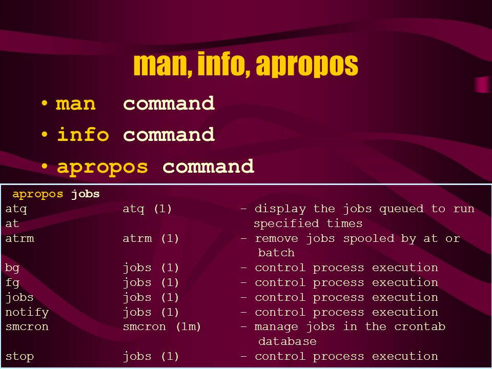 man, info, apropos man command info command apropos command apropos jobs atq atq (1) - display the jobs queued to run at specified times atrm atrm (1) - remove jobs spooled by at or batch bg jobs (1) - control process execution fg jobs (1) - control process execution jobs jobs (1) - control process execution notify jobs (1) - control process execution smcron smcron (1m) - manage jobs in the crontab database stop jobs (1) - control process execution