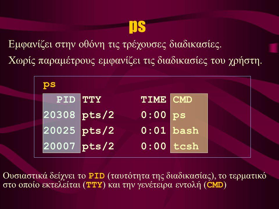 ps PID TTY TIME CMD 20308 pts/2 0:00 ps 20025 pts/2 0:01 bash 20007 pts/2 0:00 tcsh Εμφανίζει στην οθόνη τις τρέχουσες διαδικασίες.