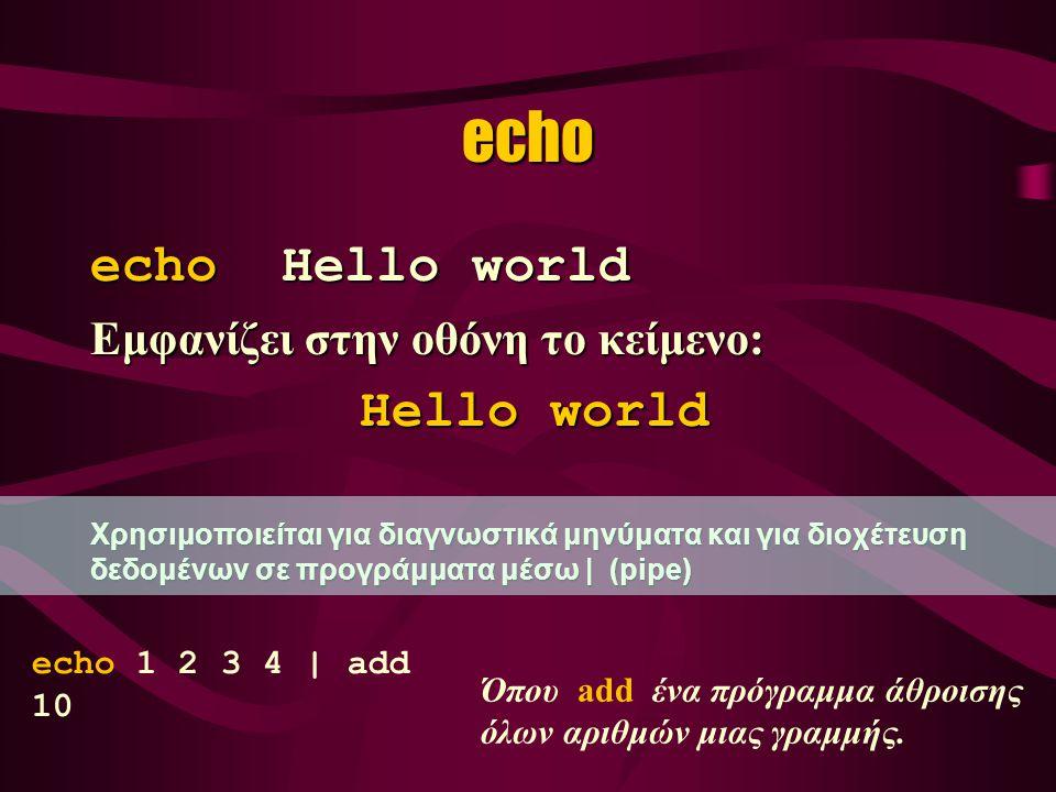echo echo Hello world Εμφανίζει στην οθόνη το κείμενο: Hello world Hello world Χρησιμοποιείται για διαγνωστικά μηνύματα και για διοχέτευση δεδομένων σε προγράμματα μέσω | (pipe) echo 1 2 3 4 | add 10 Όπου add ένα πρόγραμμα άθροισης όλων αριθμών μιας γραμμής.