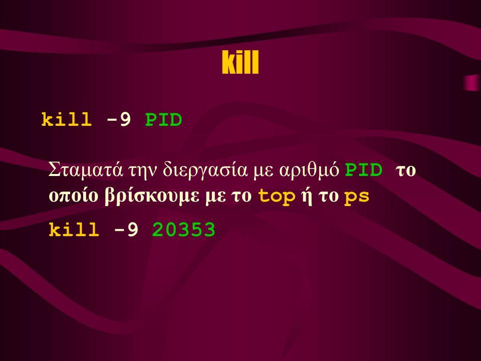 kill kill -9 PID Σταματά την διεργασία με αριθμό PID το οποίο βρίσκουμε με το top ή το ps kill -9 20353