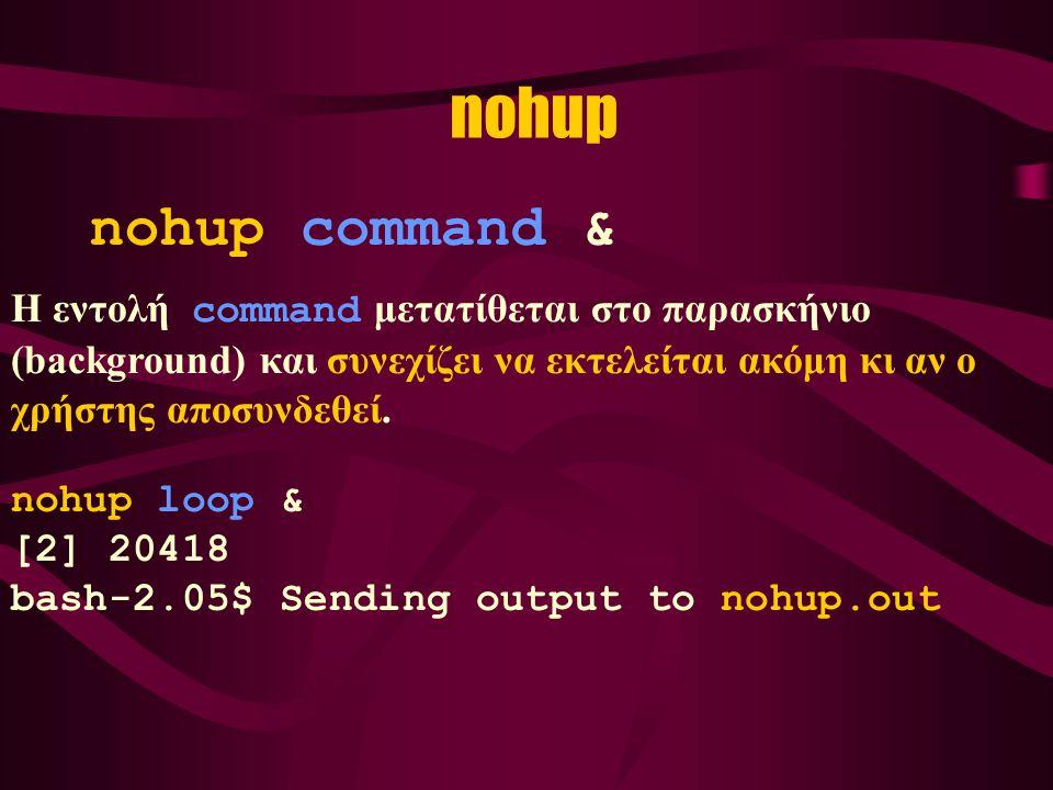 nohup nohup command & Η εντολή command μετατίθεται στο παρασκήνιο (background) και συνεχίζει να εκτελείται ακόμη κι αν ο χρήστης αποσυνδεθεί.