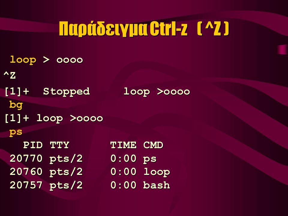 Παράδειγμα Ctrl-z ( ^Z ) loop > oooo loop > oooo^Z [1]+ Stopped loop >oooo bg bg [1]+ loop >oooo ps ps PID TTY TIME CMD PID TTY TIME CMD 20770 pts/2 0:00 ps 20770 pts/2 0:00 ps 20760 pts/2 0:00 loop 20760 pts/2 0:00 loop 20757 pts/2 0:00 bash 20757 pts/2 0:00 bash