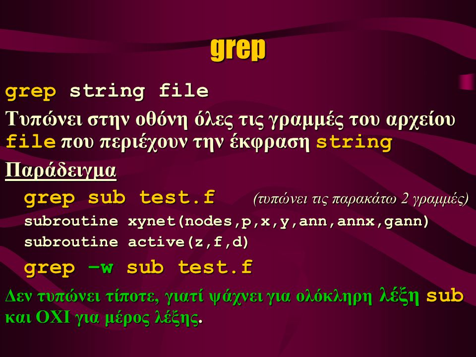 grep grep string file Τυπώνει στην οθόνη όλες τις γραμμές του αρχείου file που περιέχουν την έκφραση string Παράδειγμα grep sub test.f (τυπώνει τις παρακάτω 2 γραμμές) grep sub test.f (τυπώνει τις παρακάτω 2 γραμμές) subroutine xynet(nodes,p,x,y,ann,annx,gann) subroutine active(z,f,d) subroutine active(z,f,d) grep –w sub test.f Δεν τυπώνει τίποτε, γιατί ψάχνει για ολόκληρη λέξη sub και ΟΧΙ για μέρος λέξης.