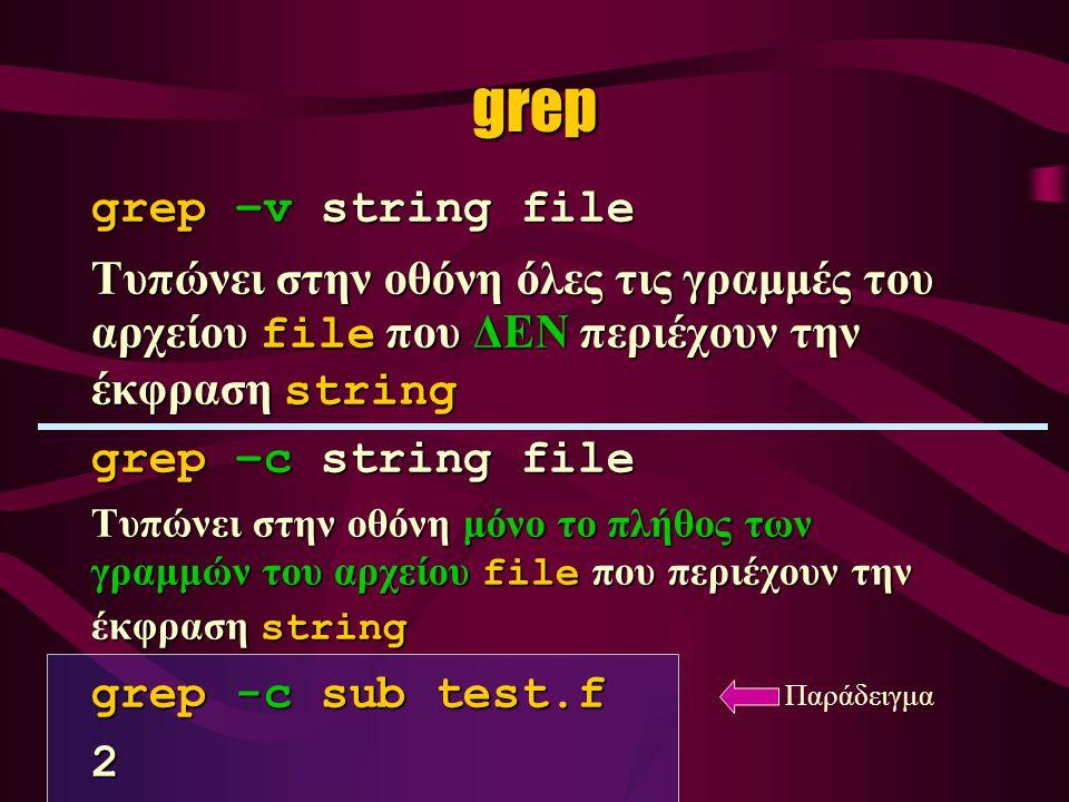 grep –v string file Τυπώνει στην οθόνη όλες τις γραμμές του αρχείου file που ΔΕΝ περιέχουν την έκφραση string grep –c string file Τυπώνει στην οθόνη μόνο το πλήθος των γραμμών του αρχείου file που περιέχουν την έκφραση string grep -c sub test.f 2 grep Παράδειγμα