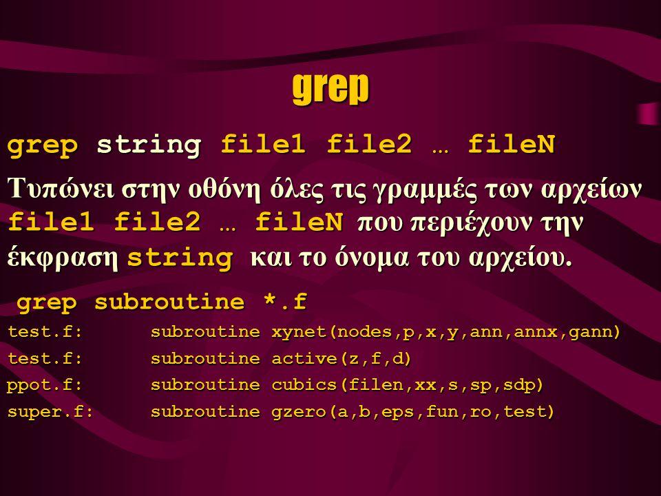 grep grep string file1 file2 … fileN Τυπώνει στην οθόνη όλες τις γραμμές των αρχείων file1 file2 … fileN που περιέχουν την έκφραση string και το όνομα του αρχείου.