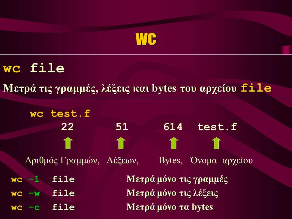 wc wc file Μετρά τις γραμμές, λέξεις και bytes του αρχείου file wc test.f 22 51 614 test.f Αριθμός Γραμμών, Λέξεων, Bytes, Όνομα αρχείου wc –l file Μετρά μόνο τις γραμμές wc –w file Μετρά μόνο τις λέξεις wc –c file Μετρά μόνο τα bytes