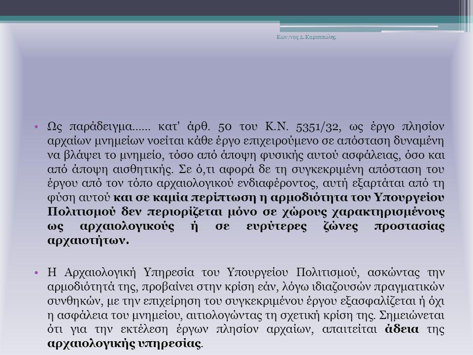 Ως παράδειγμα…… κατ' άρθ. 50 του Κ.Ν. 5351/32, ως έργο πλησίον αρχαίων μνημείων νοείται κάθε έργο επιχειρούμενο σε απόσταση δυναμένη να βλάψει το μνημ