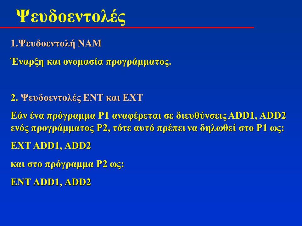 Ψευδοεντολές 1.Ψευδοεντολή NAM Έναρξη και ονομασία προγράμματος. 2. Ψευδοεντολές ENT και ΕΧΤ Εάν ένα πρόγραμμα P1 αναφέρεται σε διευθύνσεις ΑDD1, ADD2