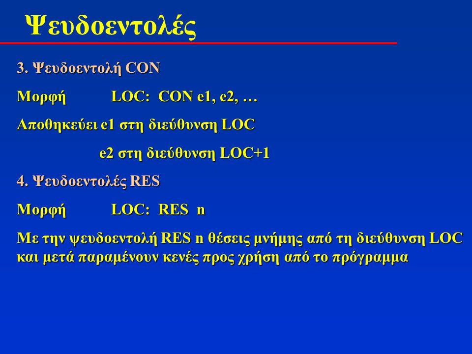 Ψευδοεντολές 3. Ψευδοεντολή CON ΜορφήLOC:CON e1, e2, … Αποθηκεύει e1 στη διεύθυνση LOC e2 στη διεύθυνση LOC+1 e2 στη διεύθυνση LOC+1 4. Ψευδοεντολές R