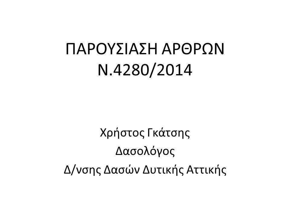 ΠΑΡΟΥΣΙΑΣΗ ΑΡΘΡΩΝ Ν.4280/2014 Χρήστος Γκάτσης Δασολόγος Δ/νσης Δασών Δυτικής Αττικής