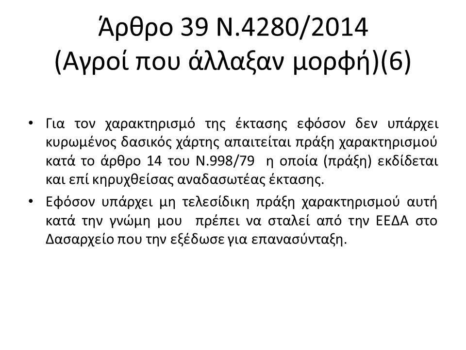 Άρθρο 39 Ν.4280/2014 (Αγροί που άλλαξαν μορφή)(6) Για τον χαρακτηρισμό της έκτασης εφόσον δεν υπάρχει κυρωμένος δασικός χάρτης απαιτείται πράξη χαρακτηρισμού κατά το άρθρο 14 του Ν.998/79 η οποία (πράξη) εκδίδεται και επί κηρυχθείσας αναδασωτέας έκτασης.